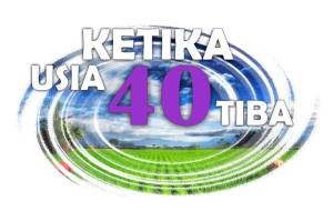 KETIKA USIA 40 TIBA